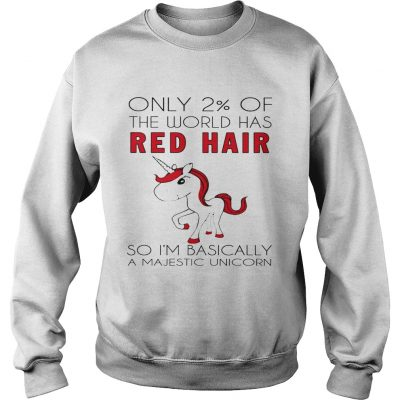 Only 2 of the world has red hair so Im basically a majestic unicorn sweat shirt