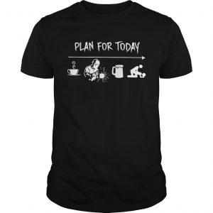 Plan for today are coffee welder beer and sex guy shirt