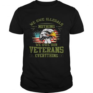 We Owe Illegals Nothing We Owe Our Veterans Everything shirt guy TShirt
