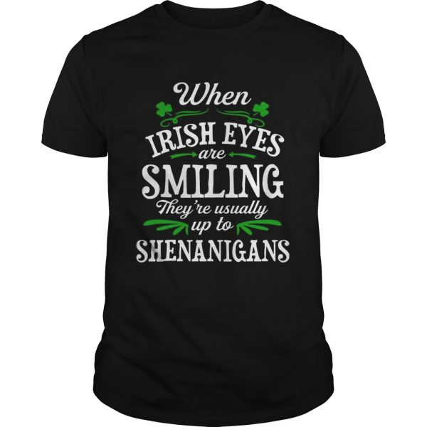 When Irish Eyes Are Smiling Theyre Usually Up To Shenanigans guy TShirt