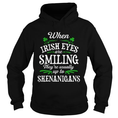 When Irish Eyes Are Smiling Theyre Usually Up To Shenanigans hoodie TShirt