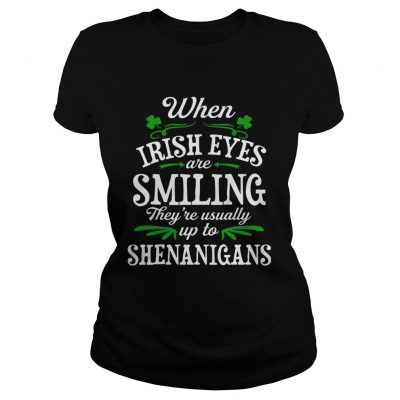 When Irish Eyes Are Smiling Theyre Usually Up To Shenanigans ladies TShirt