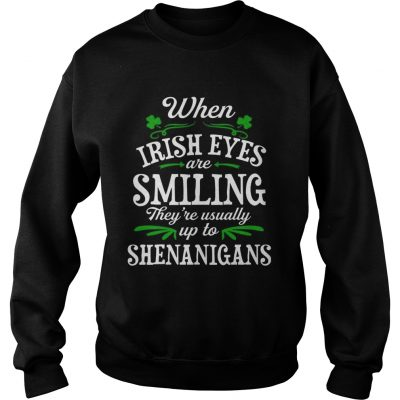 180d3c845 When Irish Eyes Are Smiling Theyre Usually Up To Shenanigans sweat TShirt