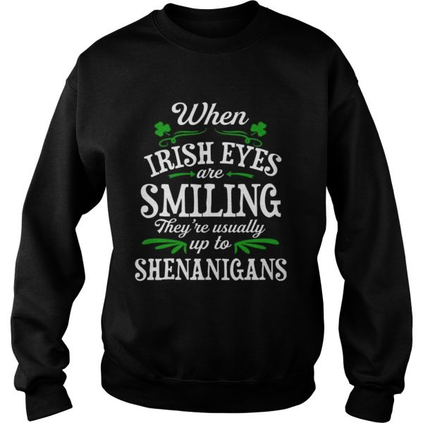 When Irish Eyes Are Smiling Theyre Usually Up To Shenanigans sweat TShirt