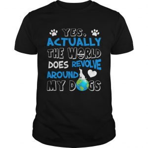 Yes Actually the World Does Revolve Around My Dogs guy TShirt