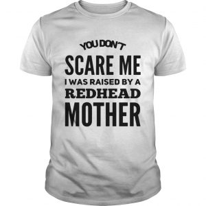 You dont scared me I was raised by a redhead mother guy shirt