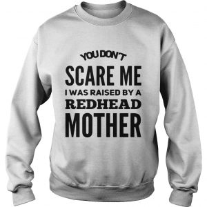 You dont scared me I was raised by a redhead mother sweat shirt