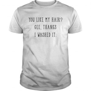 You like my hair gee thanks I washed it guy shirt
