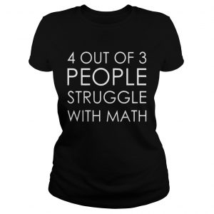 4 Out Of 3 People Struggle With Math ladies shirt