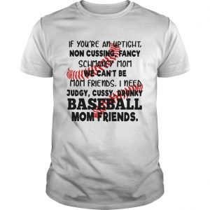 Baseball If youre an uptight non cussing fancy schmancy mom we cant be mom friends guy shirt