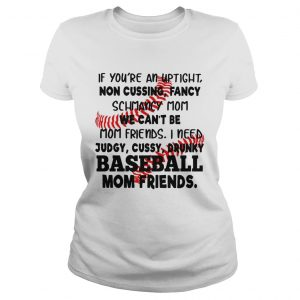 Baseball If youre an uptight non cussing fancy schmancy mom we cant be mom friends ladies shirt