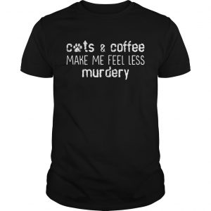 Cats and coffee make me feel less murdery guy shirt