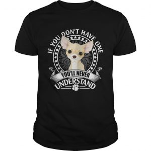Chihuahua If you dont have one youll never understand guy shirt