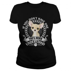 Chihuahua If you dont have one youll never understand ladies shirt