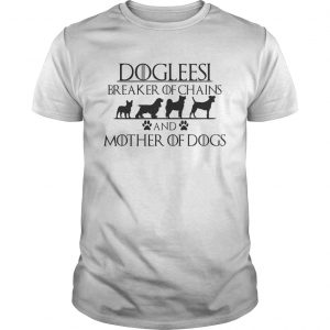 Dogleesi breaker of chains and mother of dogs guy shirt