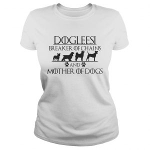 Dogleesi breaker of chains and mother of dogs ladies shirt