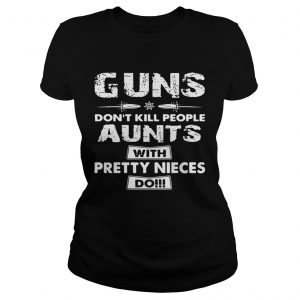 Guns dont kill people aunts with pretty nieces do ladies shirt