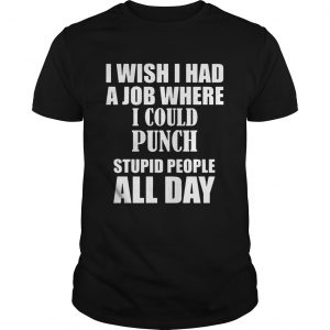 I Wish I Had A Job Where I Could Punch Stupid People All Day guy shirt