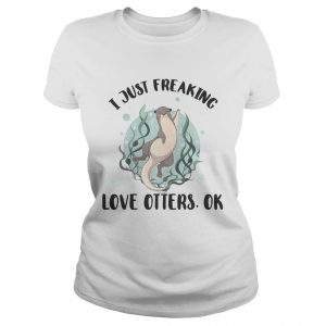 I just freaking love otters ok ladie shirt