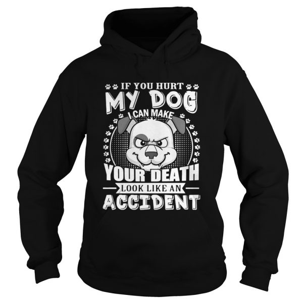 If your hurt my dog I can make your death look like an accident hoodie shirt