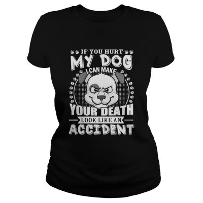 If your hurt my dog I can make your death look like an accident ladies shirt