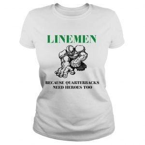 Linemen because quarterbacks need heroes too ladies shirt