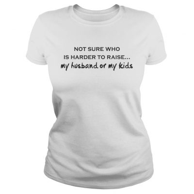 Not Sure Who Is Harder To Raise My Husband Or My Kids White ladies shirt