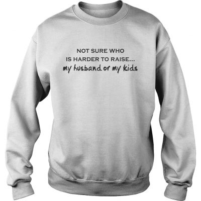Not Sure Who Is Harder To Raise My Husband Or My Kids White sweat shirt