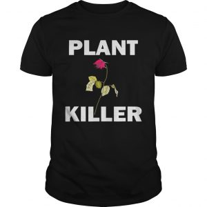 Plant killer dead rose guy shirt
