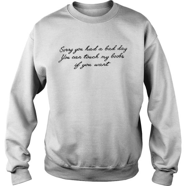 Sorry you had a bad day you can touch my boobs if you want sweat shirt