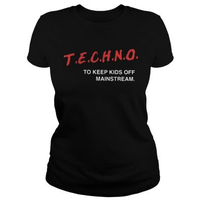 Techno To Keep Kids Off Mainstream ladies Shirt