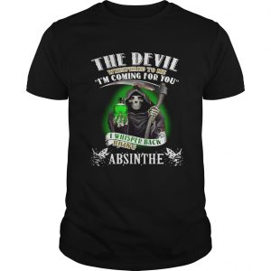 The devil whispered to me Im coming for you I whisper back bring Absinthe guy shirt