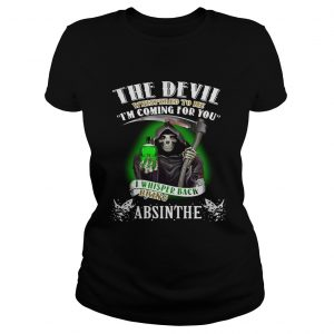The devil whispered to me Im coming for you I whisper back bring Absinthe ladies shirt