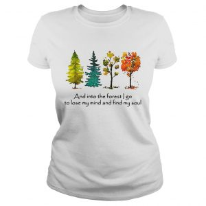 Trees and into the forest I go to lose my mind and find my soul ladies shirt