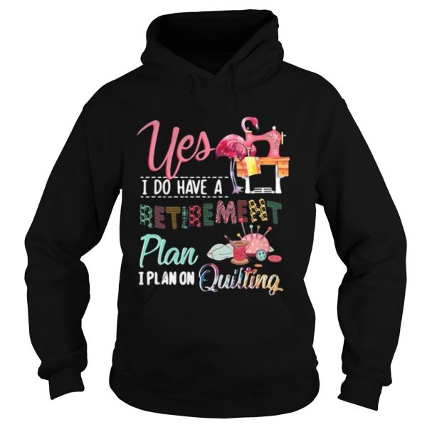 Yes I do have a retirement plan I plan on quilting hoodie shirt