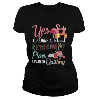 Yes I do have a retirement plan I plan on quilting ladies shirt