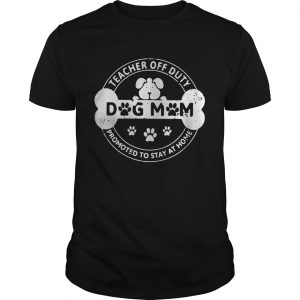 Dog Mom teacher off duty promoted to stay at home shirt