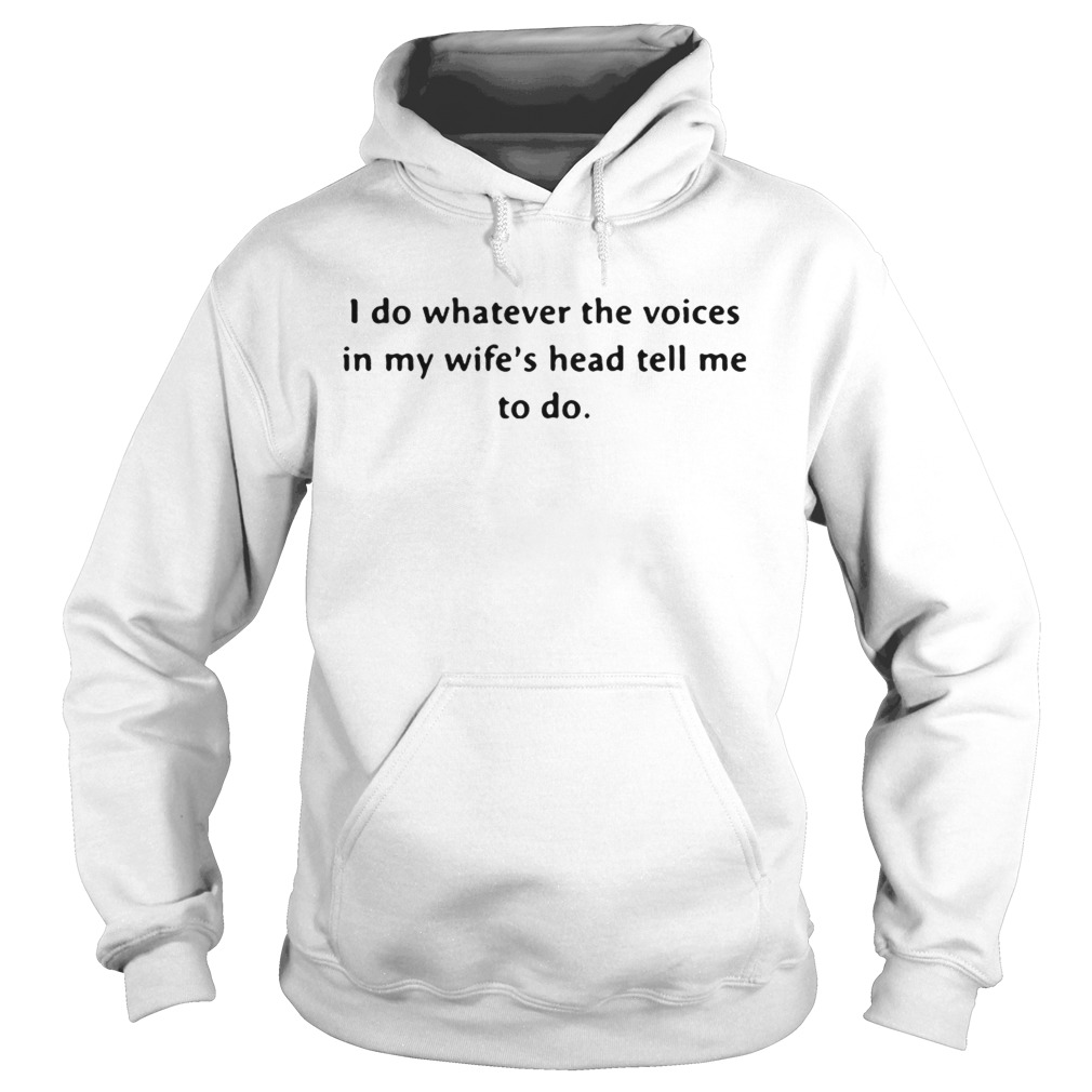 I do whatever the voices in my wifes head tell me to do Hoodie