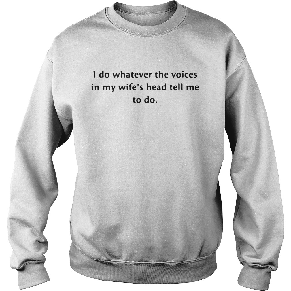 I do whatever the voices in my wifes head tell me to do Sweatshirt