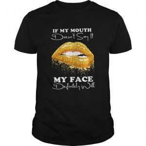 If my mouth doesnt say it my face definitely will shirt