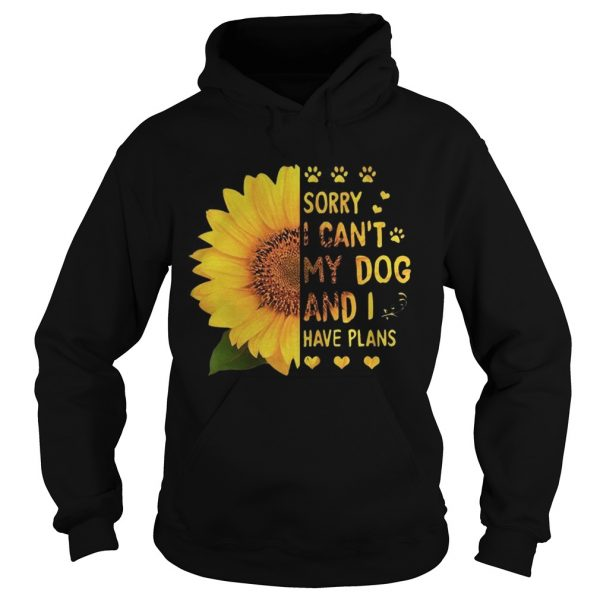 Sunflower sorry I cant my dog and I have plans Hoodie