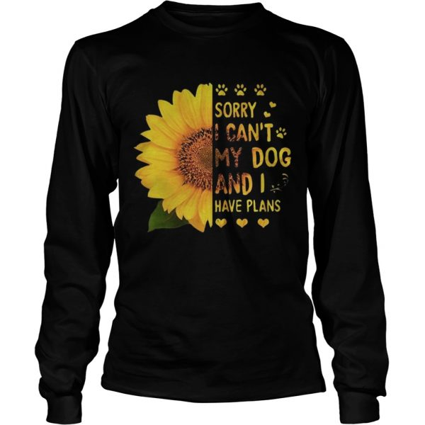 Sunflower sorry I cant my dog and I have plans LongSleeve