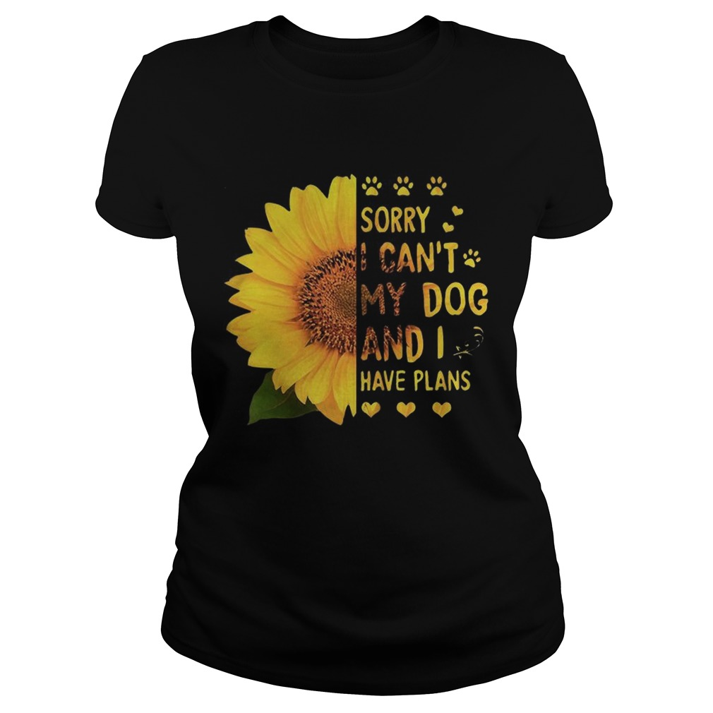 Sunflower sorry I cant my dog and I have plans Classic Ladies