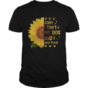 Sunflower sorry I cant my dog and I have plans shirt