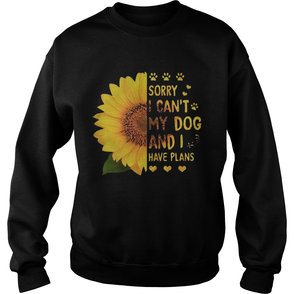 Sunflower sorry I cant my dog and I have plans Sweatshirt