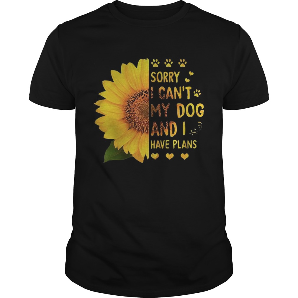 Sunflower sorry I cant my dog and I have plans Unisex