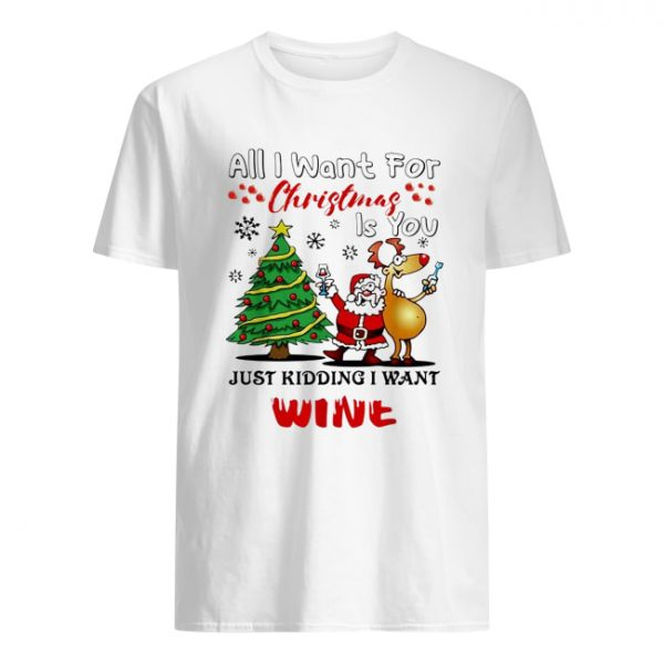All I want for Christmas is you just kidding I want wine  Classic Men's T-shirt