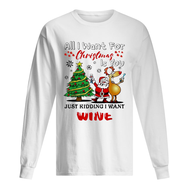 All I want for Christmas is you just kidding I want wine Long Sleeved T-shirt