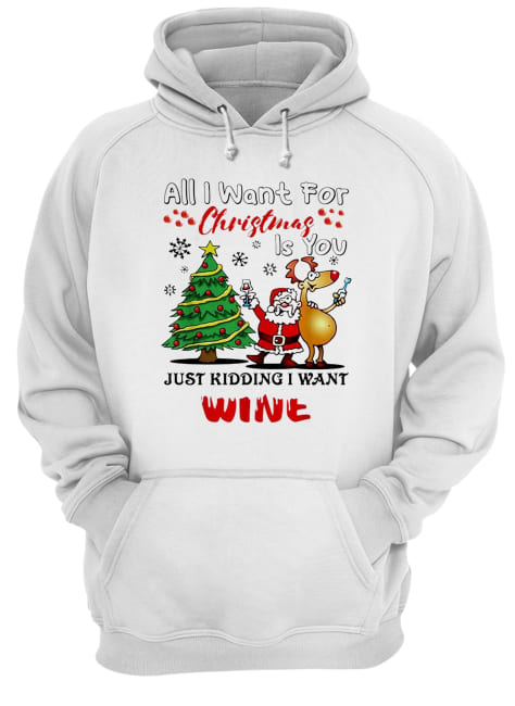 All I want for Christmas is you just kidding I want wine  Unisex Hoodie