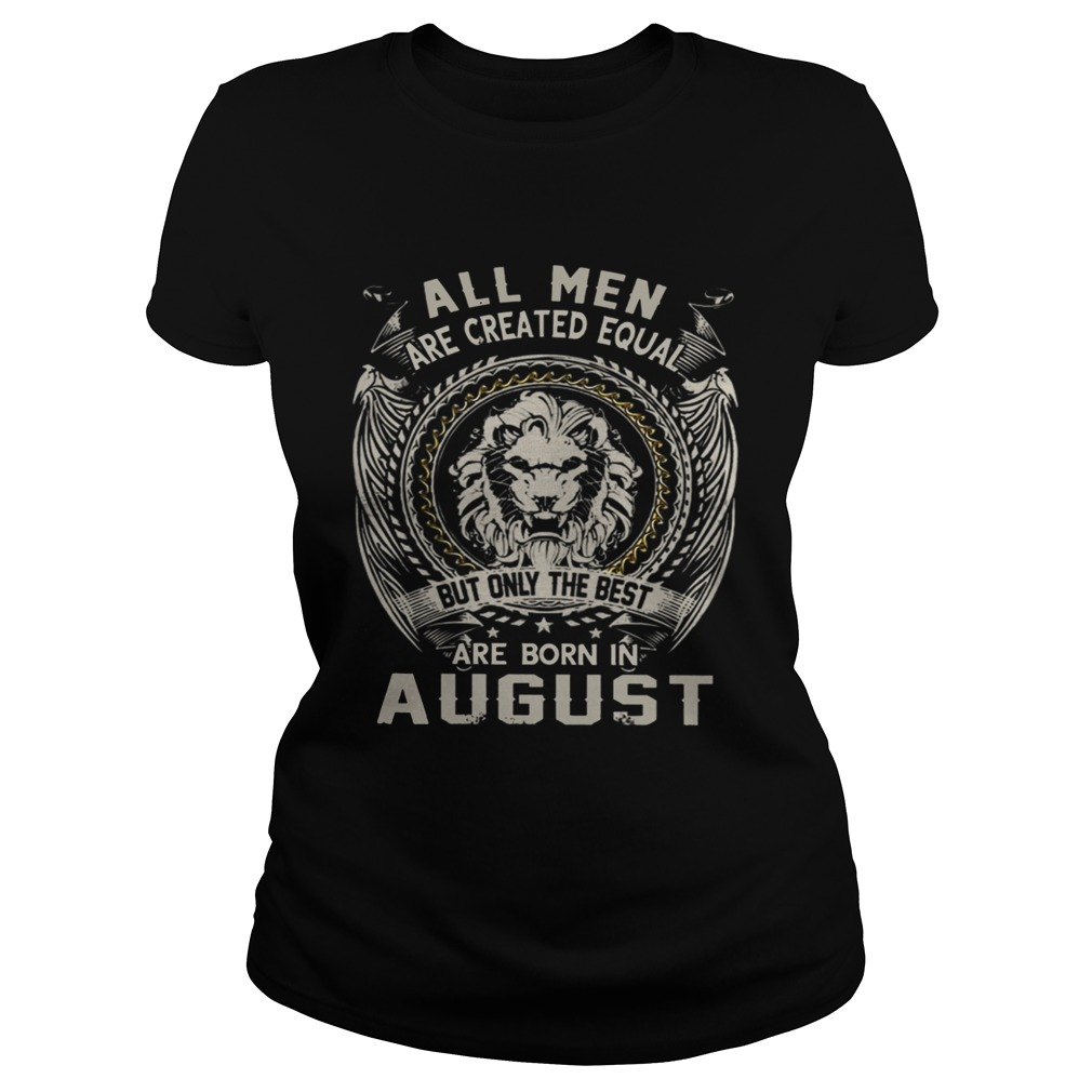 All Men Are Created Equal But Only The Best Are Born In August TShirt Classic Ladies